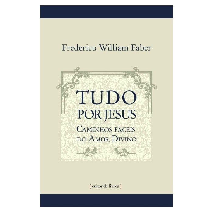 Tudo por Jesus: Caminhos Fáceis do Amor Divino - Pe. Freferick W. Faber