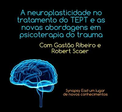 A NEUROPLASTICIDADE NO TRATAMENTO DO TEPT E AS NOVAS ABORDAGENS EM PSICOTERAPIA DO TRAUMA - GASTÃO RIBEIRO & ROBERT SCAER