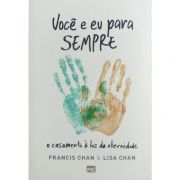 Livro - Você e Eu para Sempre - O Casamento à Luz da Eternidade   Francis Chan & Lisa Chan