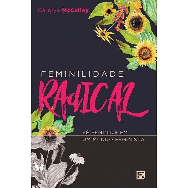 Livro - Feminilidade Radical: Fé Feminina em um Mundo Feminista - Carolyn McCulley - Editora Fiel