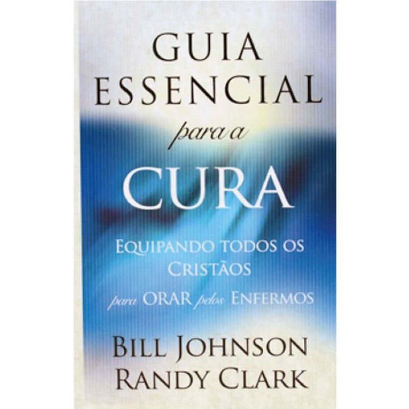 Livro - Guia Essencial Para a Cura - Bill Johnson e Randy Clark