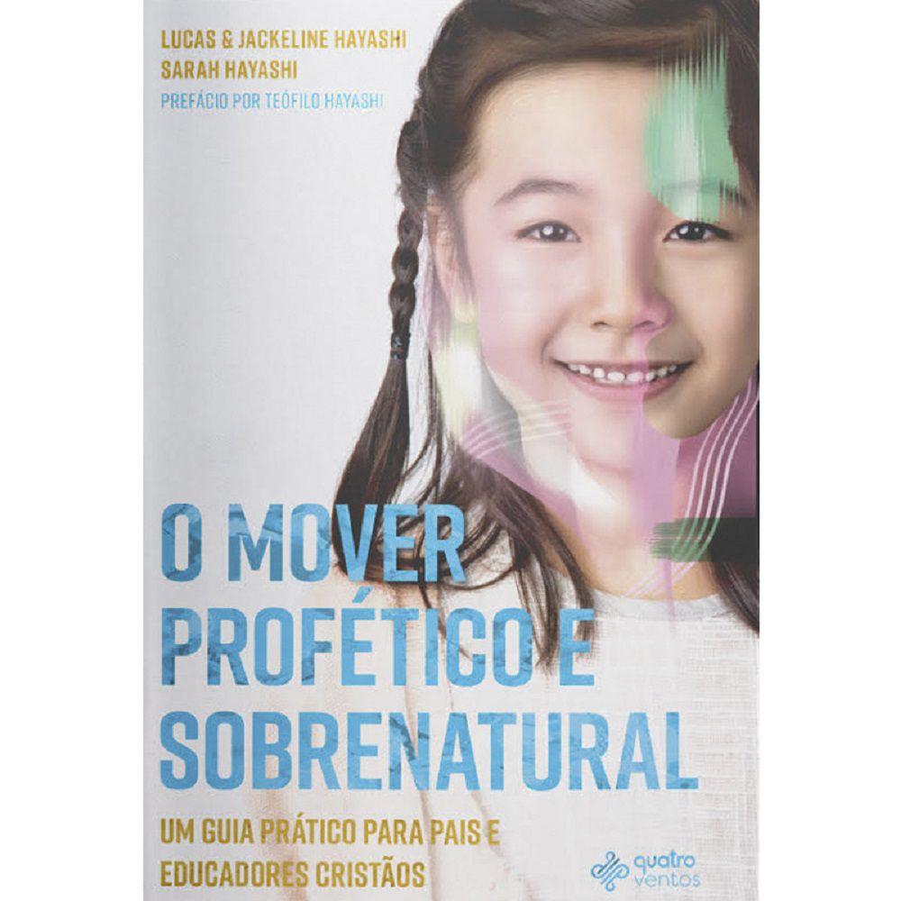 Livro - O Mover Profético Sobrenatural - Jackeline, Sarah e Lucas Hayashi - Editora Quatro Ventos