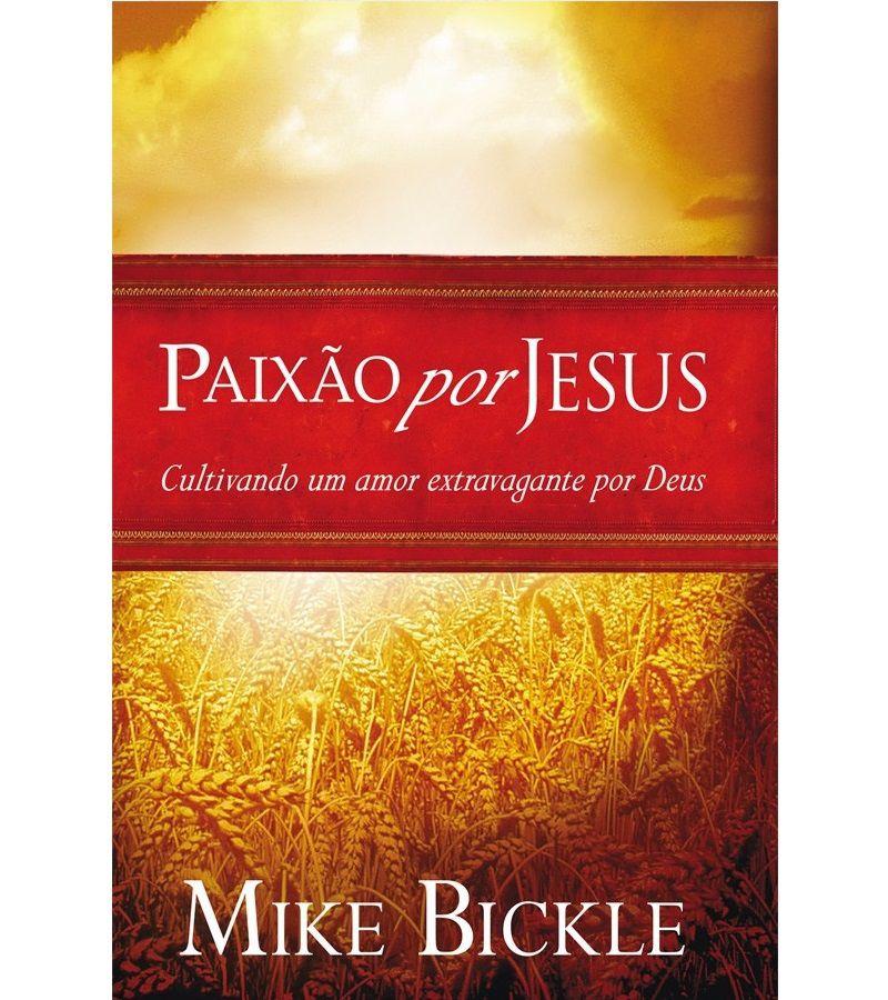 Livro - Paixão por Jesus: Cultivando o amor extravagante por Jesus - Mike Bickle