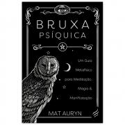 Bruxa Psíquica - Um Guia Metafísico para Meditação, Magia e Manifestação