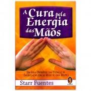 A Cura pela Energia das Mãos - Um Guia Definitivo das Técnicas de Energização com as mãos de uma Mestra