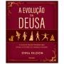 A Evolução da Deusa - O Guia da Mulher Moderna para Ativar os Poderes do Sagrado Feminino