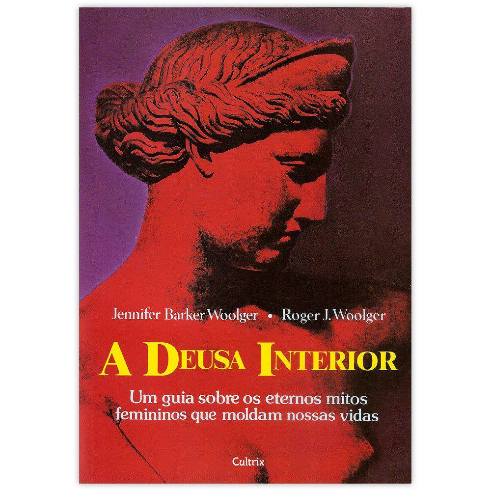 A Deusa Interior - Um Guia Sobre os Eternos Mitos Femininos que Modelam Nossas Vidas