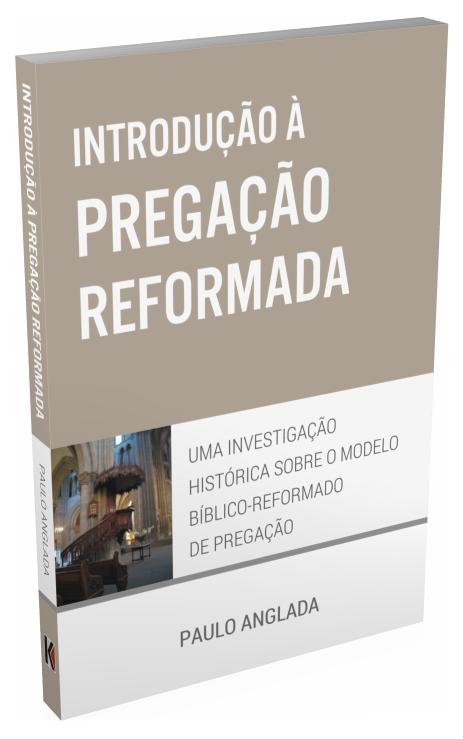 Introdução à Pregação Reformada (Paulo Anglada)