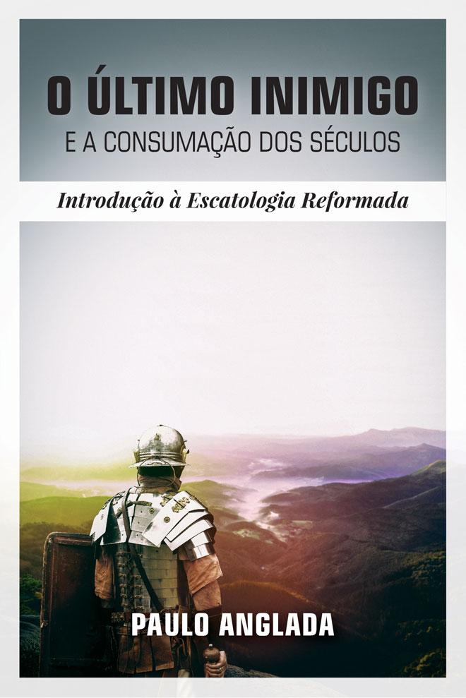 O Último Inimigo e a Consumação dos Séculos: Introdução à Escatologia Reformada - Paulo Anglada