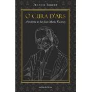 O Cura d'Ars - A História de São João Maria Vianney - Francis Trochu