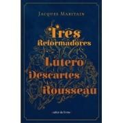 Três Reformadores - Lutero, Descartes e Rousseau - Jacques Maritan