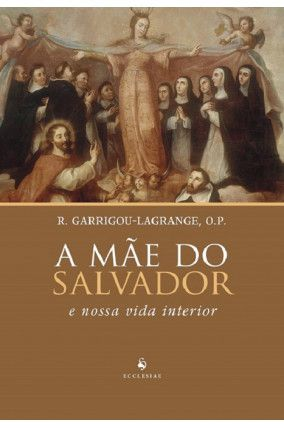 A Mãe do Salvador e Nossa Vida Interior - R. Garrigou-Lagrange, O.P.