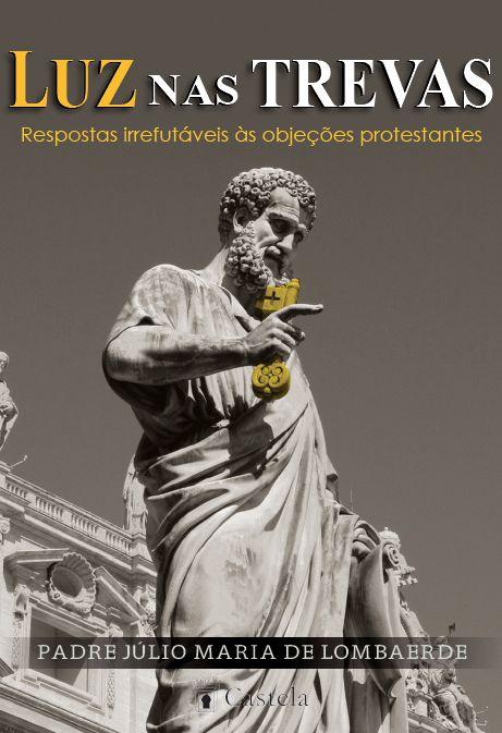 Luz nas trevas - respostas irrefutáveis às objeções protestantes