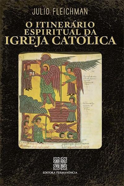 O Itinerário Espiritual da Igreja Católica - Júlio Fleichman
