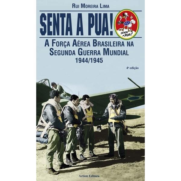 Senta a Pua! - A Força Aérea Brasileira na Segunda Guerra Mundial 1944/1945  - Action Editora