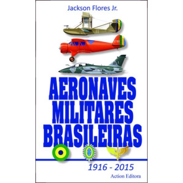 Aeronaves Militares Brasileiras  1916 - 2015  - Action Editora