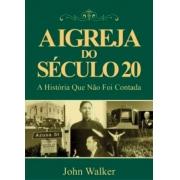 A Igreja Do Século 20 | A História Que Não Foi Contada -  John Walker
