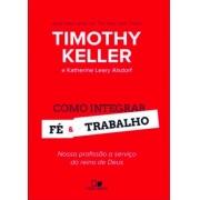 Livro - Como Integrar Fé e Trabalho - Nossa Profissão A Serviço do Reino de Deus | Keller Timothy