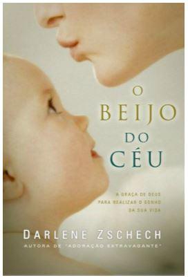 Livro - O Beijo Do Céu  A Graça De Deus Para Realizar O Sonho Da Sua Vida   Darlene Zschech  - Loja Amo Família