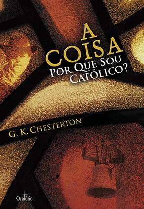 A Coisa, Por Que Sou Católico? Gilbert Keith Chesterton, Formato: 16X23 cm,  228 páginas