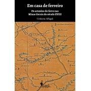 Em casa de ferreiro - Os artesãos do ferro nas Minas Gerais do século XVIII