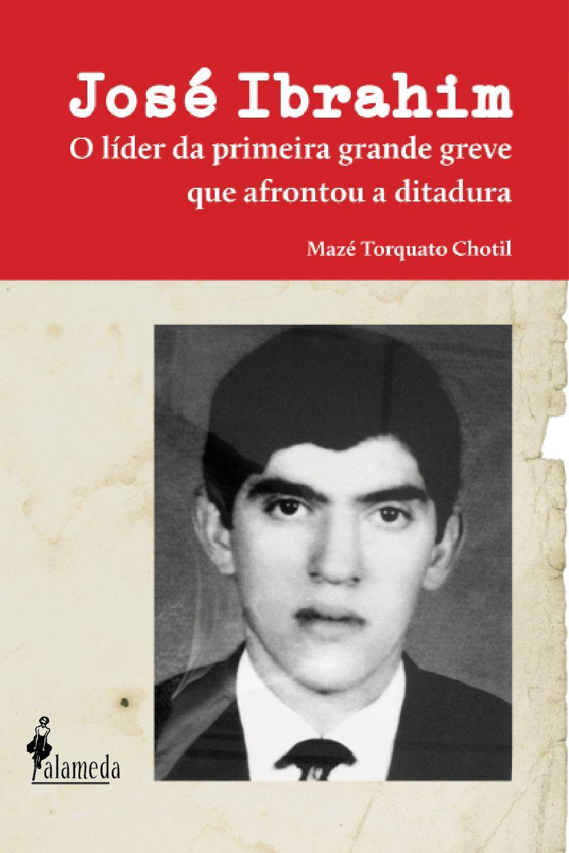 José Ibrahim - O líder da primeira grande greve que afrontou a ditadura. Mazé Torquato Chotil