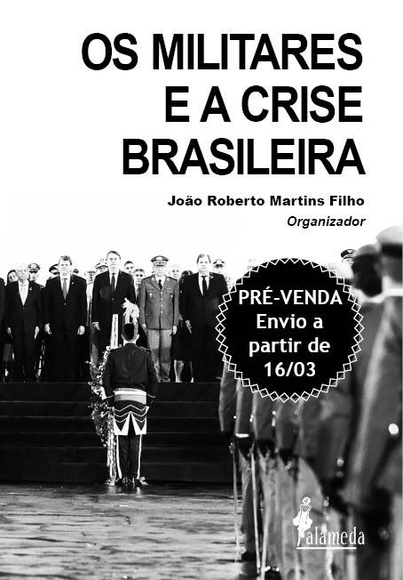 PRÉ-VENDA: Os militares e a crise brasileira, organizado por João Roberto Martins Filho (ENVIO A PARTIR DE 16/03/21)