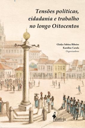 Tensões políticas, cidadania e trabalho no longo Oitocentos, org. de Gladys Sabina Ribeiro Karoline Carula