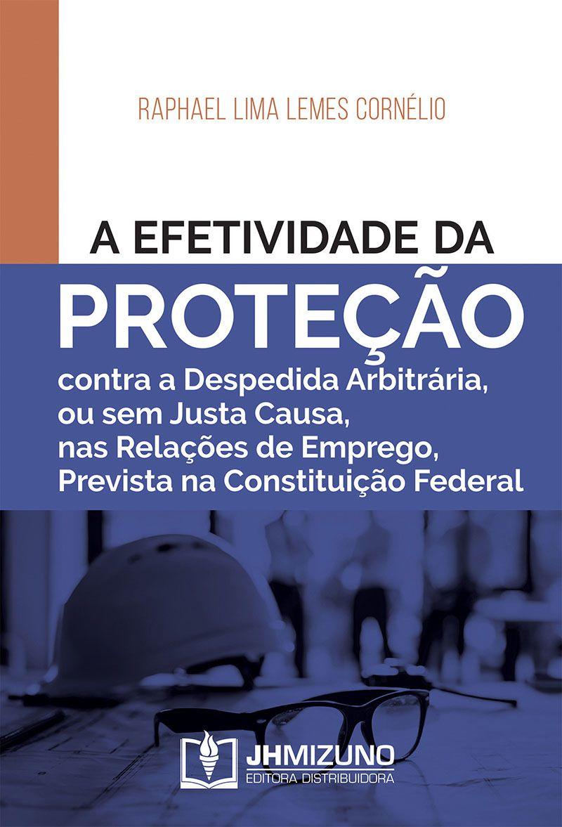 A Efetividade da Proteção Contra a Despedida Arbitrária, ou sem Justa Causa, nas Relações de Emprego, Prevista na Constituição Federal