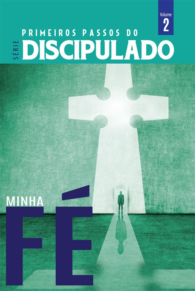 Discipulado vol. 02 - MINHA FÉ - Série primeiros passos do discipulado