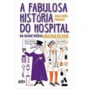 A FABULOSA HISTÓRIA DO HOSPITAL: DA IDADE MÉDIA AOS DIAS DE HOJE - JEAN-NOËL FABIANI