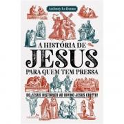 A HISTÓRIA DDE JESUS PARA QUEM TEM PRESSA - ANTHONY LE DONNE