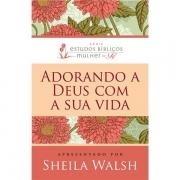 ADORANDO A DEUS COM A SUA VIDA - SHEILA WALSH