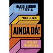 AINDA DÁ!: A FORÇA DA PERSISTÊNCIA - MARIO SERGIO CORTELLA, PAULO JEBAILI