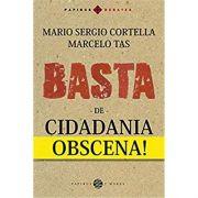 Basta de Cidadania Obcena! - Mario Sergio Cortella, Marcelo Tas