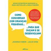 Como Conversar Com Crianças Pequenas: Para Que Ouçam e Se Desenvolvam - Joanna Faber e Julie King