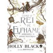 COMO O REI DE ELFHAME APRENDEU A ODIAR HISTÓRIAS - HOLLY BLACK