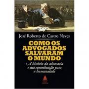 COMO OS ADVOGADOS SALVARAM O MUNDO - JOSÉ ROBERTO DE CASTRO NEVES