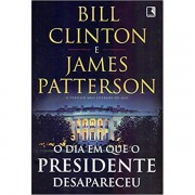 DIA EM QUE O PRESIDENTE DESAPARECEU, O - BILL CLINTON, JAMES PATTERSON