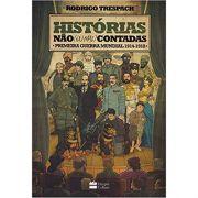 Histórias Não (ou Mal) Contadas: Primeira Guerra Mundial - Rodrigo Trespach