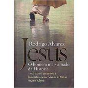 Jesus - O Homem Mais Amado da Historia - Rodrigo Alvarez