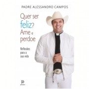 Quer Ser Feliz Ame e Perdoe - Padre Alessandro Campos
