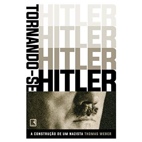TORNANDO-SE HITLER: A CONTRUÇÃO DE UM NAZISTA - THOMAS WEBER
