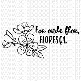 668 - Por onde flor, floresça.  - SCRAP GOODIES