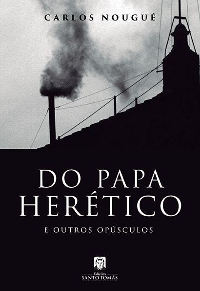 Do Papa Herético e Outros Opúsculos - Carlos A. Nougué  - Livraria Santa Cruz