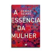 Livro A Essência da Mulher   Espalhando o Aroma De Cristo   Denise Seixas