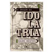 Livro A Origem Da Idolatria | Mauro Meister