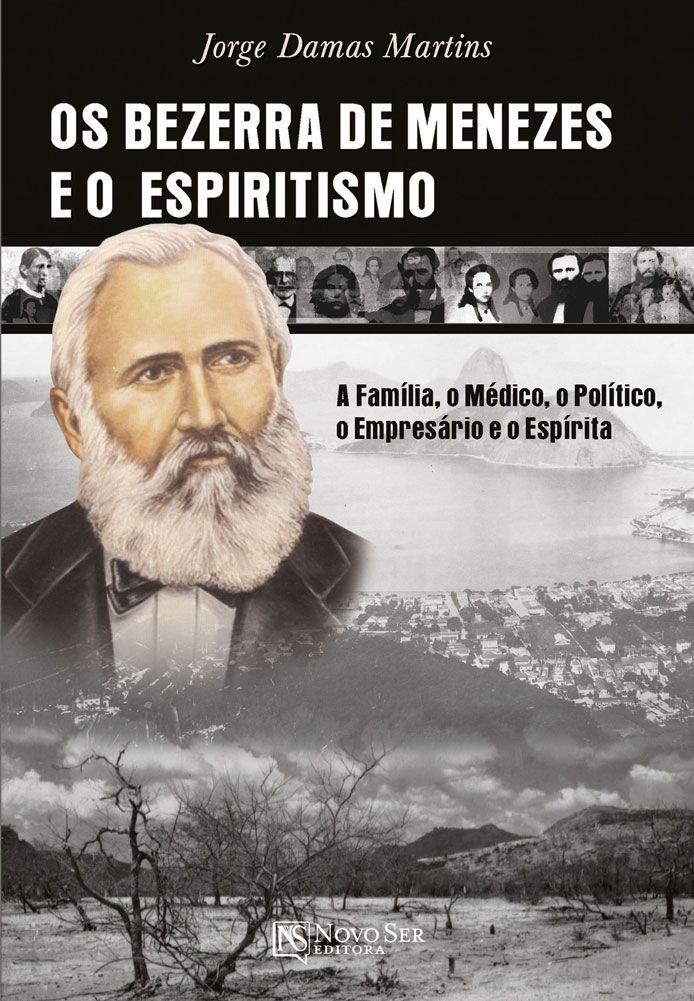 Bezerra De Menezes E O Espiritismo: A Família, O Médico, O Político, O Empresário E O Espírita