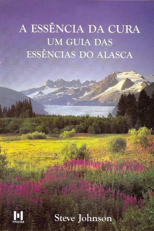 Livro A Essência da Cura um Guia das Essências do Alasca  - Floressência