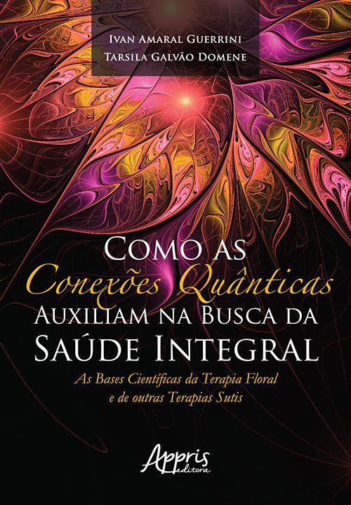 Livro Como as Conexões Quânticas Auxiliam na Busca da Saúde Integral - Ivan Amaral Guerrini e Tarsila Galvão Domene  - Floressência